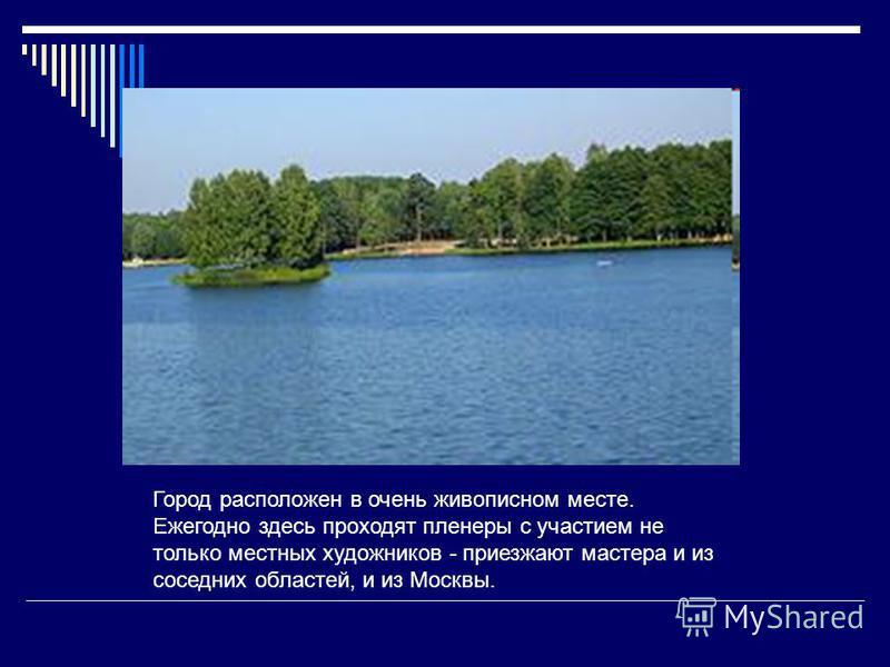 Город расположен в очень живописном месте. Ежегодно здесь проходят пленеры с участием не только местных художников - приезжают мастера и из соседних областей, и из Москвы.