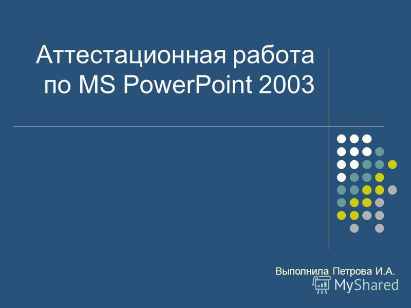 Аттестационная работа по MS PowerPoint 2003 Выполнила Петрова И.А.