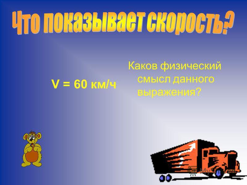 V = 60 км/ч Каков физический смысл данного выражения?