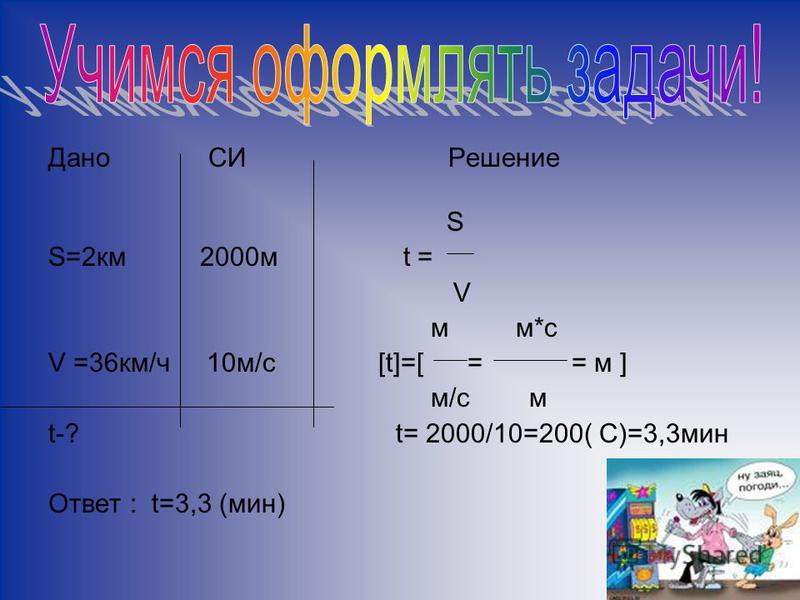 Дано СИРешение S S=2 км 2000 м t = V м м*с V =36 км/ч 10 м/с [t]=[ = = м ] м/с м t-? t= 2000/10=200( С)=3,3 мин Ответ : t=3,3 (мин)