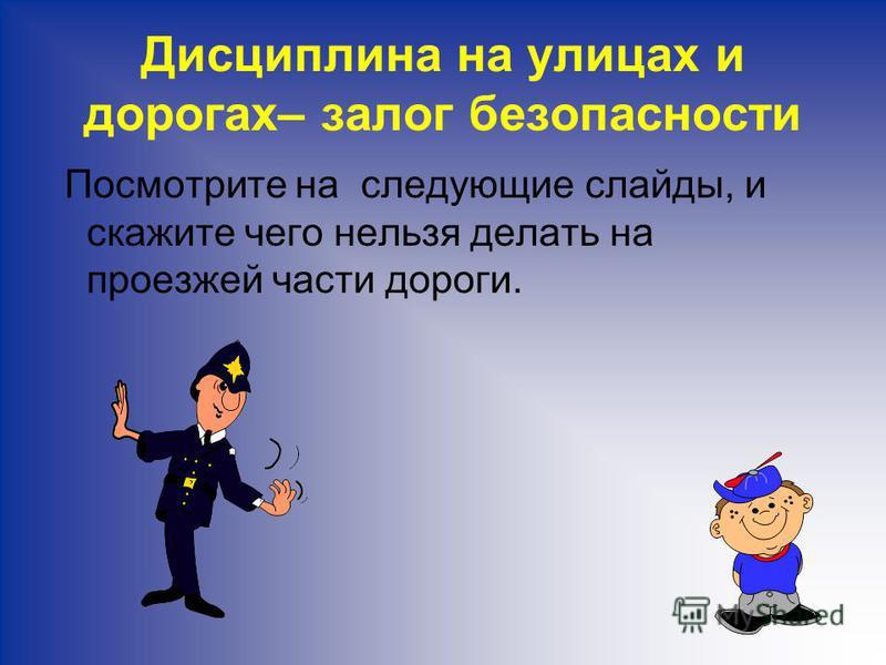 Дисциплина на улицах и дорогах– залог безопасности Посмотрите на следующие слайды, и скажите чего нельзя делать на проезжей части дороги.