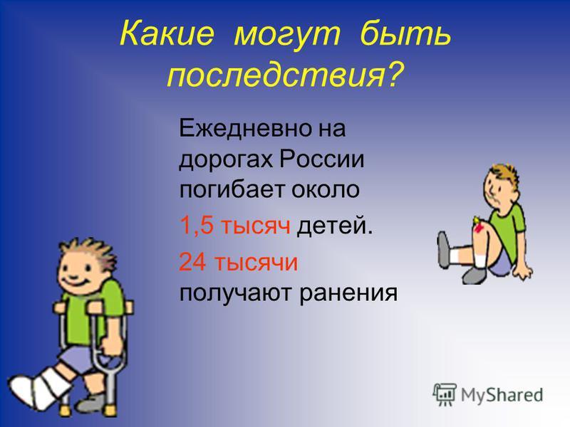 Какие могут быть последствия? Ежедневно на дорогах России погибает около 1,5 тысяч детей. 24 тысячи получают ранения