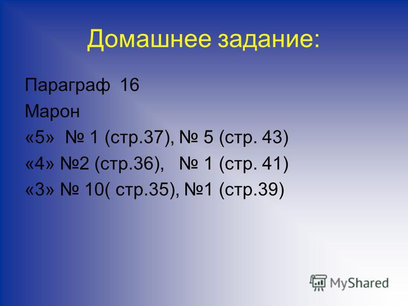 Домашнее задание: Параграф 16 Марон «5» 1 (стр.37), 5 (стр. 43) «4» 2 (стр.36), 1 (стр. 41) «3» 10( стр.35), 1 (стр.39)
