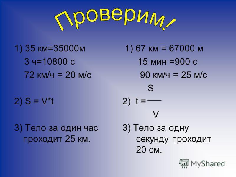 1) 35 км=35000 м 3 ч=10800 с 72 км/ч = 20 м/с 2) S = V*t 3) Тело за один час проходит 25 км. 1) 67 км = 67000 м 15 мин =900 с 90 км/ч = 25 м/с S 2) t = V 3) Тело за одну секунду проходит 20 см.