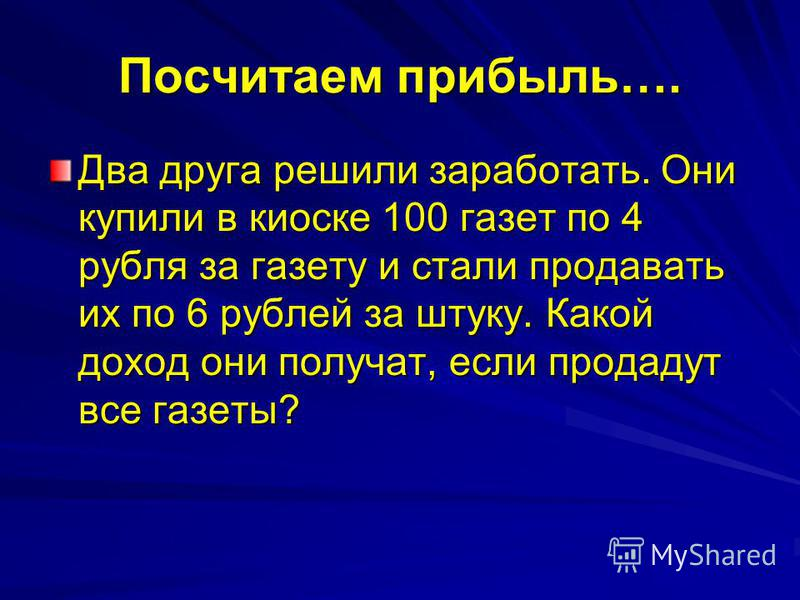 Посчитаем прибыль…. Два друга решили заработать. Они купили в киоске 100 газет по 4 рубля за газету и стали продавать их по 6 рублей за штуку. Какой доход они получат, если продадут все газеты?