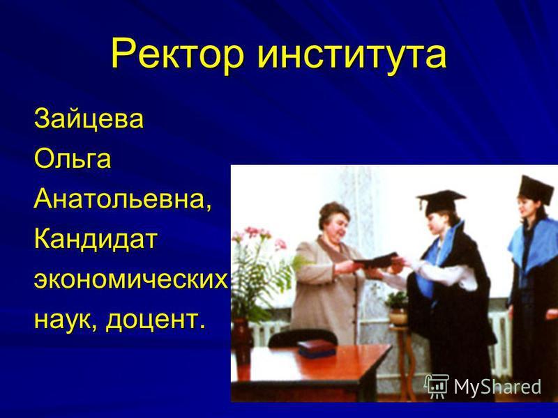 Ректор института Зайцева ОльгаАнатольевна,Кандидатэкономических наук, доцент.