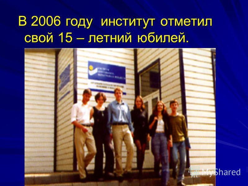 В 2006 году институт отметил свой 15 – летний юбилей. В 2006 году институт отметил свой 15 – летний юбилей.