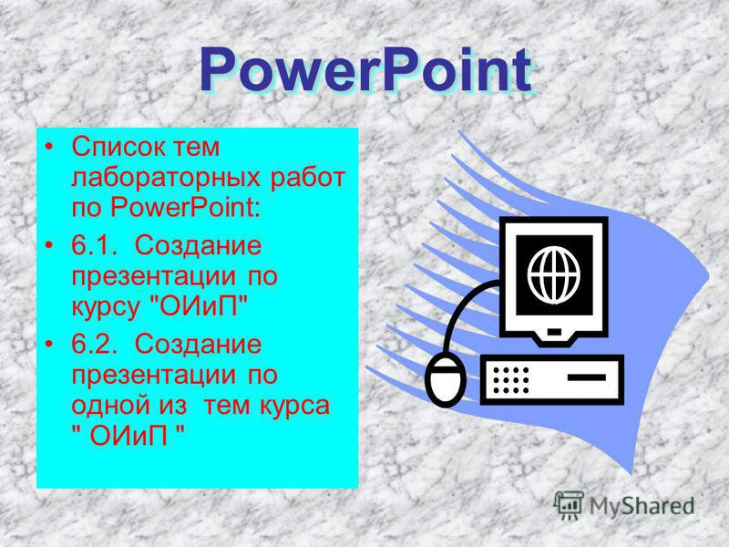 PowerPoint PowerPoint Список тем лабораторных работ по PowerPoint: 6.1. Создание презентации по курсу ОИиП 6.2. Создание презентации по одной из тем курса  ОИиП