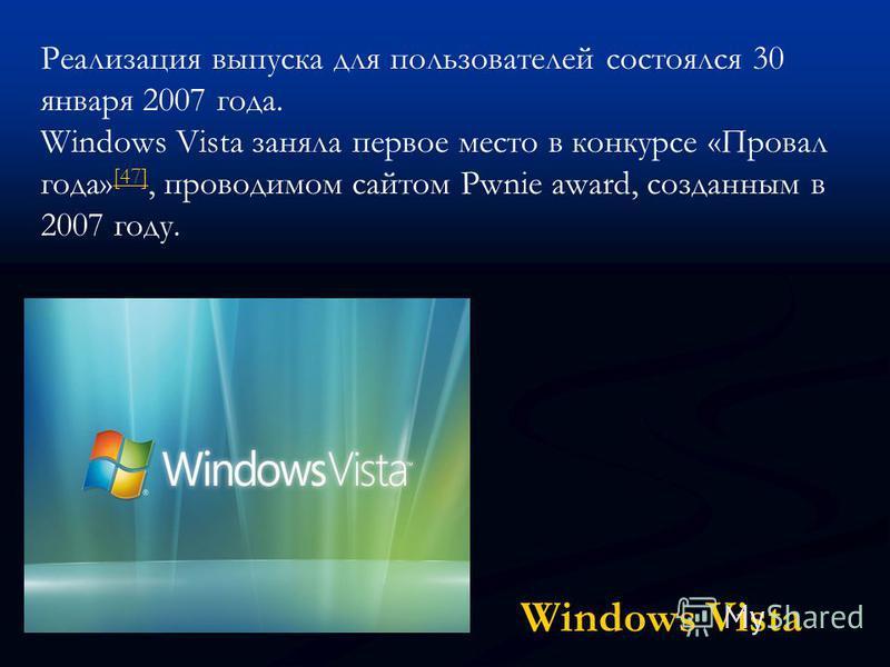 Windows Vista Реализация выпуска для пользователей состоялся 30 января 2007 года. Windows Vista заняла первое место в конкурсе «Провал года» [47], проводимом сайтом Pwnie award, созданным в 2007 году. [47]
