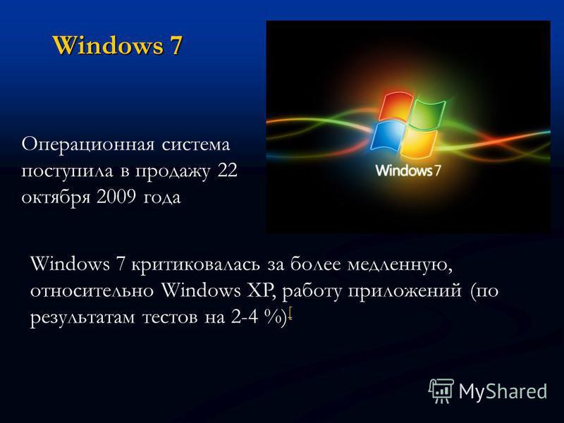 Windows 7 Операционная система поступила в продажу 22 октября 2009 года Windows 7 критиковалась за более медленную, относительно Windows XP, работу приложений (по результатам тестов на 2-4 %) [ [
