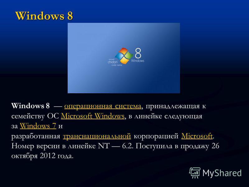 Windows 8 Windows 8 операционная система, принадлежащая к семейству ОС Microsoft Windows, в линейке следующая за Windows 7 и разработанная транснациональной корпорацией Microsoft. Номер версии в линейке NT 6.2. Поступила в продажу 26 октября 2012 год