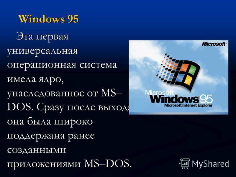 Windows 95 Эта первая универсальная операционная система имела ядро, унаследованное от MS– DOS. Сразу после выхода она была широко поддержана ранее созданными приложениями MS–DOS.