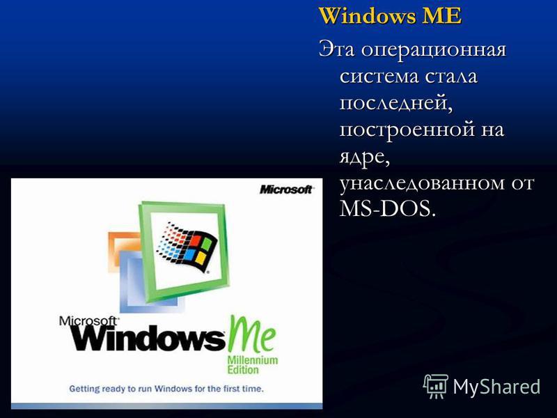 Windows ME Эта операционная система стала последней, построенной на ядре, унаследованном от MS-DOS.
