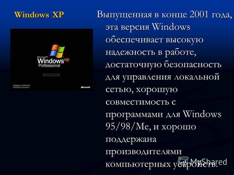 Windows XP Выпущенная в конце 2001 года, эта версия Windows обеспечивает высокую надежность в работе, достаточную безопасность для управления локальной сетью, хорошую совместимость с программами для Windows 95/98/Me, и хорошо поддержана производителя
