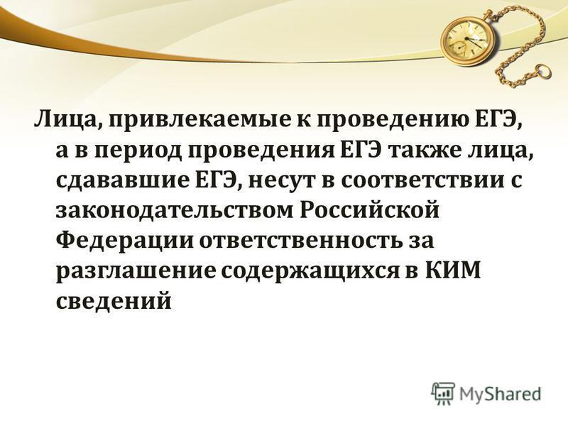 Лица, привлекаемые к проведению ЕГЭ, а в период проведения ЕГЭ также лица, сдававшие ЕГЭ, несут в соответствии с законодательством Российской Федерации ответственность за разглашение содержащихся в КИМ сведений