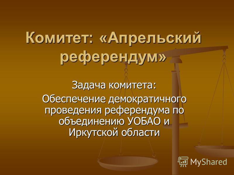 Комитет: «Апрельский референдум» Задача комитета: Обеспечение демократичного проведения референдума по объединению УОБАО и Иркутской области