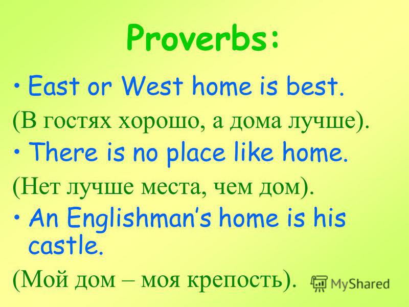 Proverbs: East or West home is best. (В гостях хорошо, а дома лучше). There is no place like home. (Нет лучше места, чем дом). An Englishmans home is his castle. (Мой дом – моя крепость).