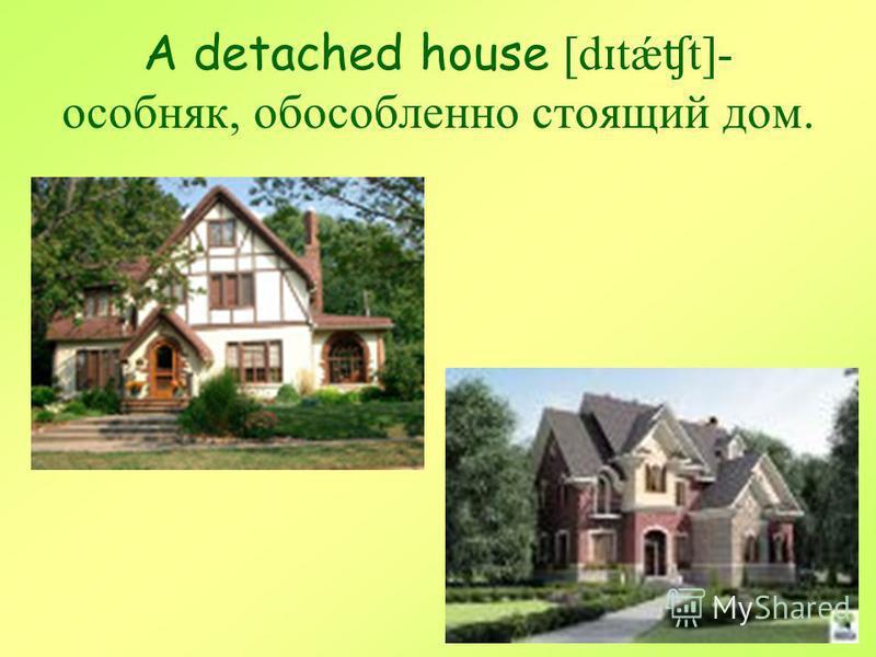 A detached house [d ɪ tǽ ʧ t]- особняк, обособленно стоящий дом.