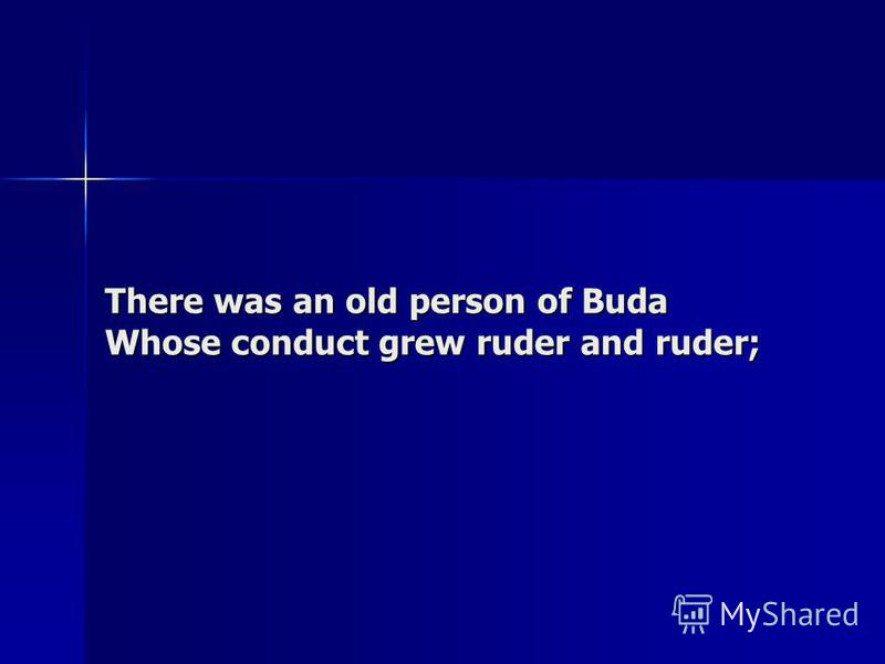 There was an old person of Buda Whose conduct grew ruder and ruder;