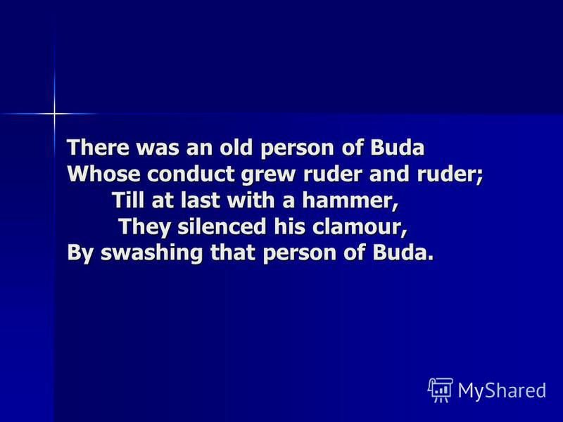 There was an old person of Buda Whose conduct grew ruder and ruder; Till at last with a hammer, They silenced his clamour, By swashing that person of Buda.