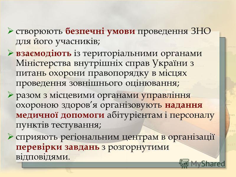 створюють безпечні умови проведення ЗНО для його учасників; взаємодіють із територіальними органами Міністерства внутрішніх справ України з питань охорони правопорядку в місцях проведення зовнішнього оцінювання; разом з місцевими органами управління