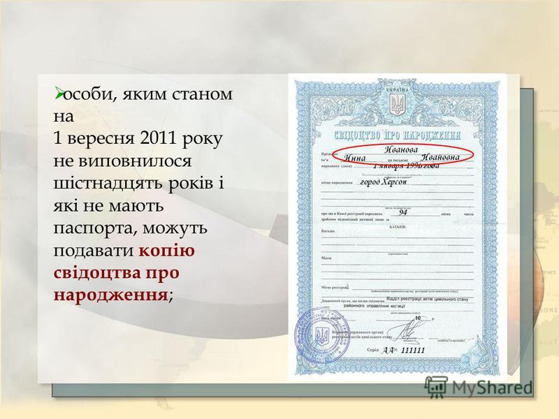 особи, яким станом на 1 вересня 2011 року не виповнилося шістнадцять років і які не мають паспорта, можуть подавати копію свідоцтва про народження ;