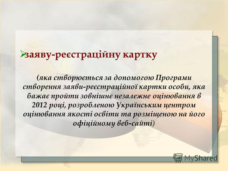 заяву-реєстраційну картку (яка створюється за допомогою Програми створення заяви-реєстраційної картки особи, яка бажає пройти зовнішнє незалежне оцінювання в 2012 році, розробленою Українським центром оцінювання якості освіти та розміщеною на його оф