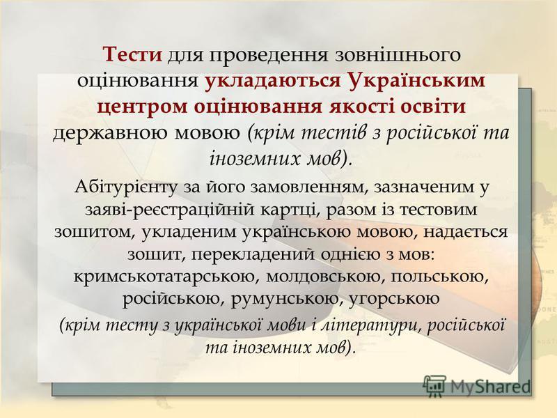Тести для проведення зовнішнього оцінювання укладаються Українським центром оцінювання якості освіти державною мовою (крім тестів з російської та іноземних мов). Абітурієнту за його замовленням, зазначеним у заяві-реєстраційній картці, разом із тесто