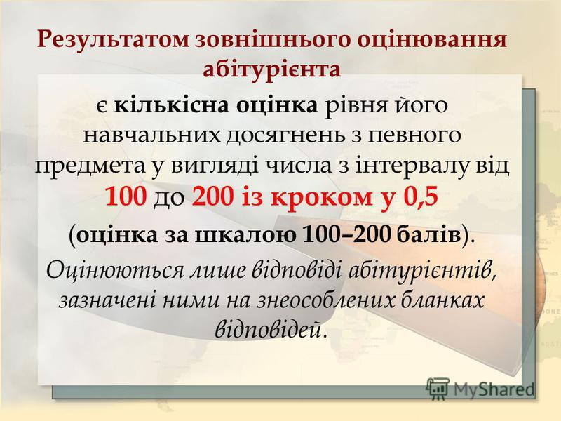 Результатом зовнішнього оцінювання абітурієнта є кількісна оцінка рівня його навчальних досягнень з певного предмета у вигляді числа з інтервалу від 100 до 200 із кроком у 0,5 ( оцінка за шкалою 100–200 балів ). Оцінюються лише відповіді абітурієнтів