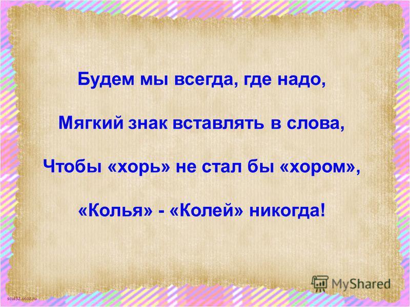 scul32.ucoz.ru Будем мы всегда, где надо, Мягкий знак вставлять в слова, Чтобы «хорь» не стал бы «хором», «Колья» - «Колей» никогда!