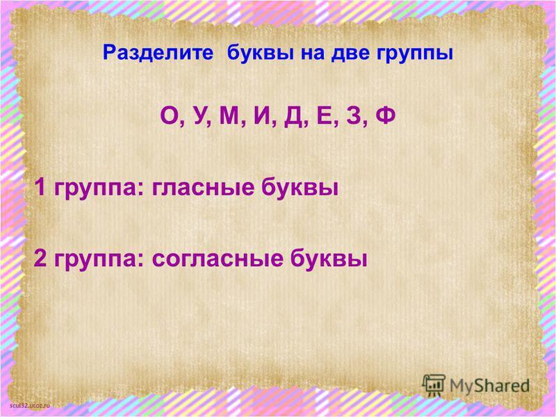 scul32.ucoz.ru Разделите буквы на две группы О, У, М, И, Д, Е, З, Ф 1 группа: гласные буквы 2 группа: согласные буквы