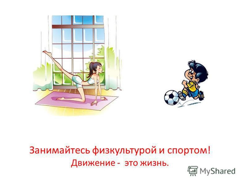 Занимайтесь физкультурой и спортом! Движение - это жизнь.