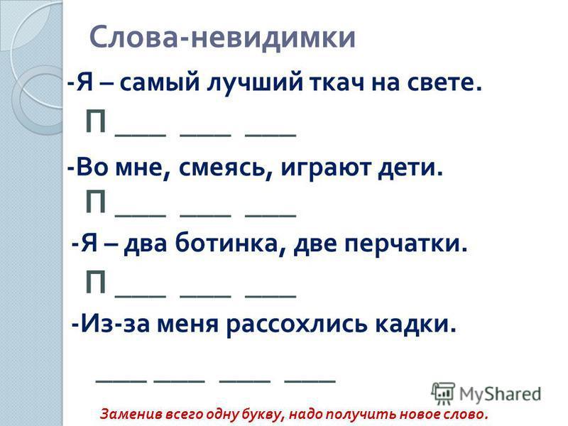 Слова - невидимки Заменив всего одну букву, надо получить новое слово. -Я – самый лучший ткач на свете. П ___ ___ ___ -Во мне, смеясь, играют дети. П ___ ___ ___ -Я – два ботинка, две перчатки. -Из-за меня рассохлись кадки. П ___ ___ ___ ___ ___ ___