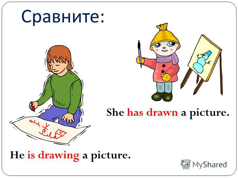 Сравните : He is drawing a picture. She has drawn a picture.