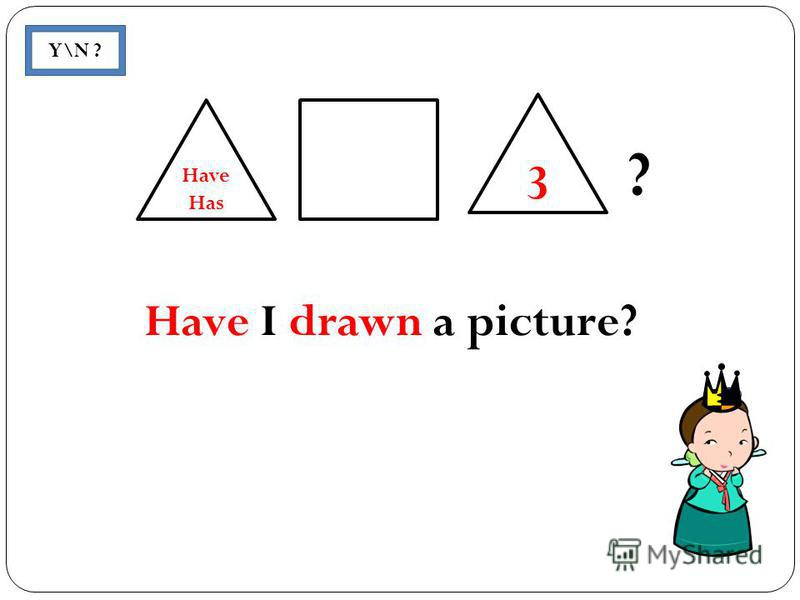 ? Y\N ? 3 Have Has Have I drawn a picture?