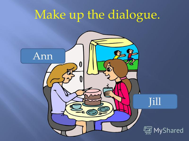 Make up the dialogue. Ann Jill