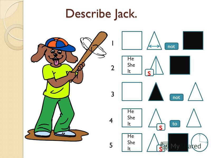 Describe Jack. Describe Jack. to not s s 1 2 3 4 5 s He She It He She It He She It