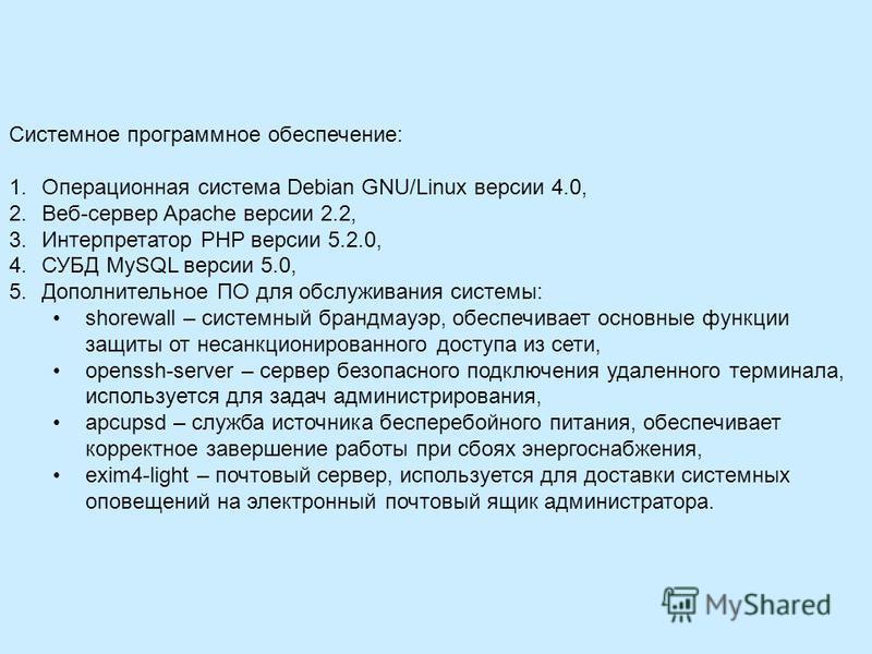 Системное программное обеспечение: 1. Операционная система Debian GNU/Linux версии 4.0, 2.Веб-сервер Apache версии 2.2, 3. Интерпретатор PHP версии 5.2.0, 4. СУБД MySQL версии 5.0, 5. Дополнительное ПО для обслуживания системы: shorewall – системный