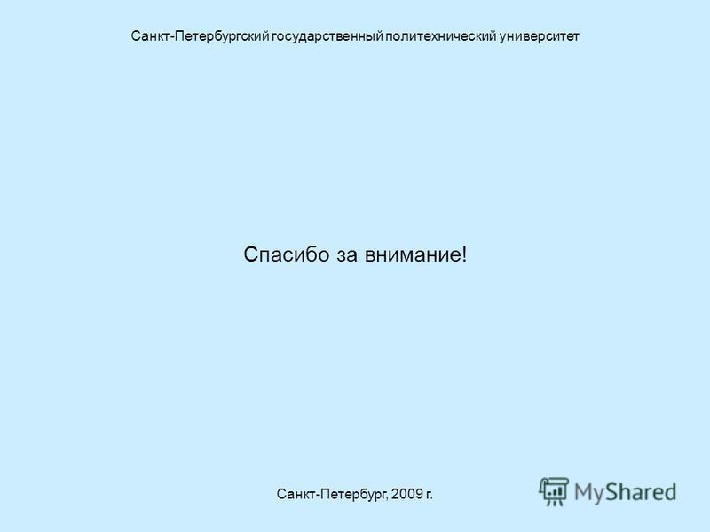 Спасибо за внимание! Санкт-Петербургский государственный политехнический университет Санкт-Петербург, 2009 г.