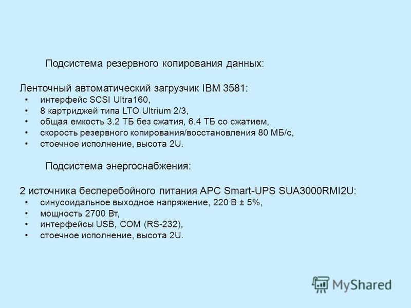 Подсистема резервного копирования данных: Ленточный автоматический загрузчик IBM 3581: интерфейс SCSI Ultra160, 8 картриджей типа LTO Ultrium 2/3, общая емкость 3.2 ТБ без сжатия, 6.4 ТБ со сжатием, скорость резервного копирования/восстановления 80 М