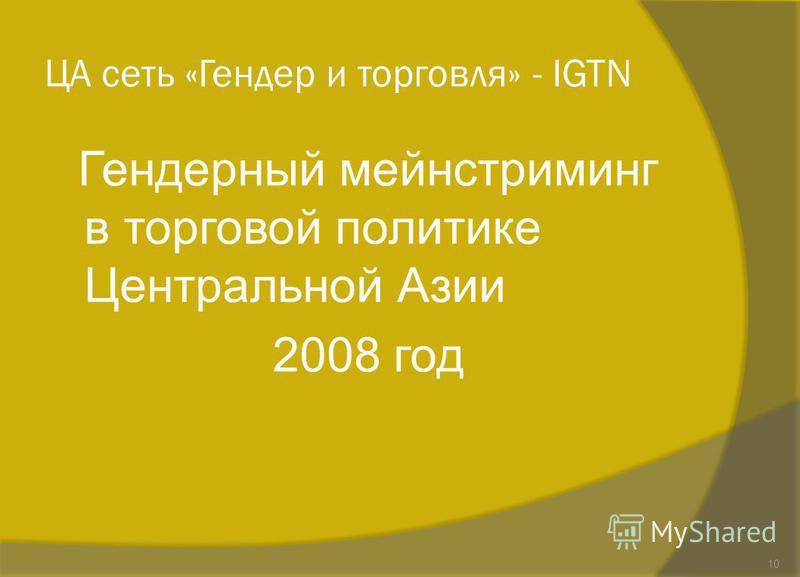 ЦА сеть «Гендер и торговля» - IGTN Гендерный мейнстриминг в торговой политике Центральной Азии 2008 год 10