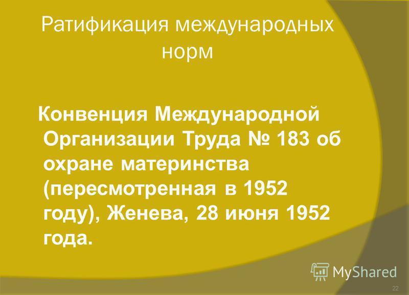 Ратификация международных норм Конвенция Международной Организации Труда 183 об охране материнства (пересмотренная в 1952 году), Женева, 28 июня 1952 года. 22