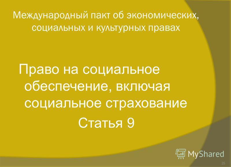 Международный пакт об экономических, социальных и культурных правах Право на социальное обеспечение, включая социальное страхование Статья 9 25