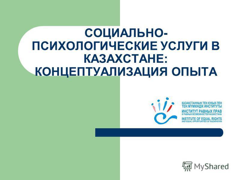 СОЦИАЛЬНО- ПСИХОЛОГИЧЕСКИЕ УСЛУГИ В КАЗАХСТАНЕ: КОНЦЕПТУАЛИЗАЦИЯ ОПЫТА