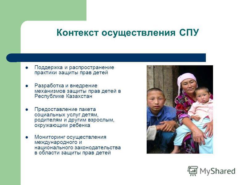 Контекст осуществления СПУ Поддержка и распространение практики защиты прав детей Разработка и внедрение механизмов защиты прав детей в Республике Казахстан Предоставление пакета социальных услуг детям, родителям и другим взрослым, окружающим ребенка