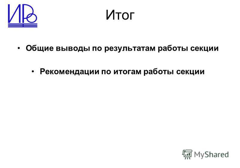 Итог Общие выводы по результатам работы секции Рекомендации по итогам работы секции