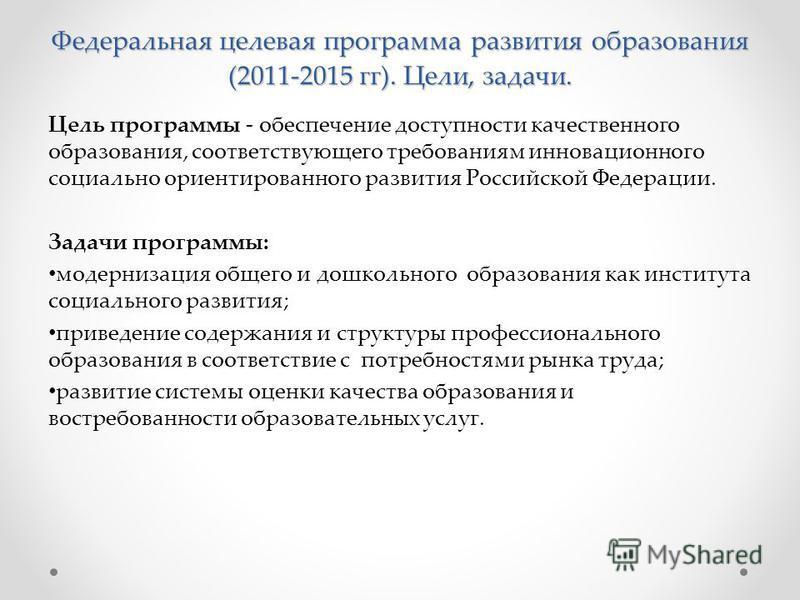 Федеральная целевая программа развития образования (2011-2015 гг). Цели, задачи. Цель программы - обеспечение доступности качественного образования, соответствующего требованиям инновационного социально ориентированного развития Российской Федерации.