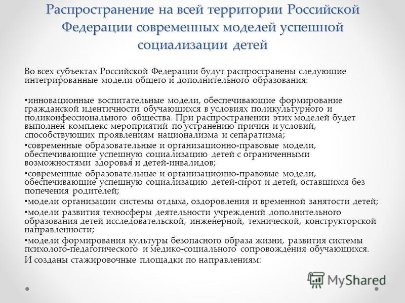Распространение на всей территории Российской Федерации современных моделей успешной социализации детей Во всех субъектах Российской Федерации будут распространены следующие интегрированные модели общего и дополнительного образования: инновационные в