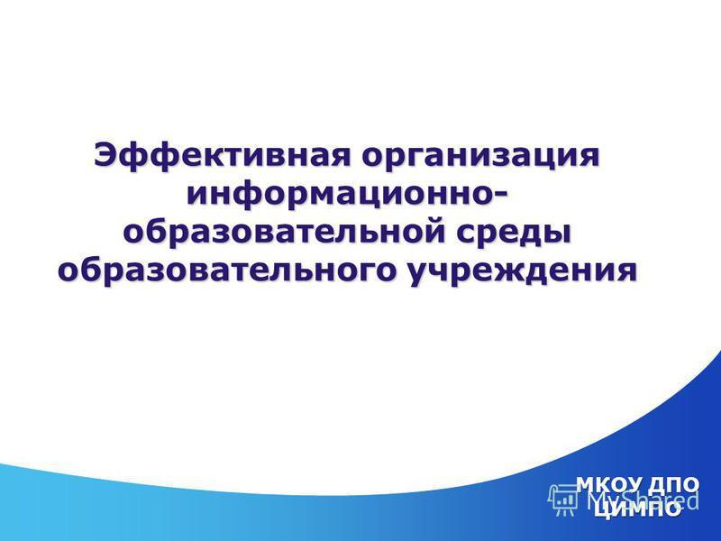 МКОУ ДПО ЦИМПО Эффективная организация информационно- образовательной среды образовательного учреждения