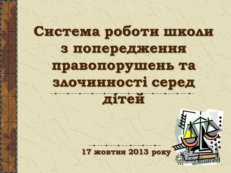 Система роботи школи з попередження правопорушень та злочинності серед дітей 17 жовтня 2013 року